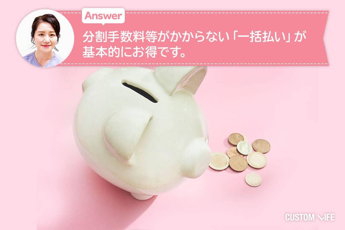 Answer.分割手数料等がかからない「一括払い」が基本的にお得です。