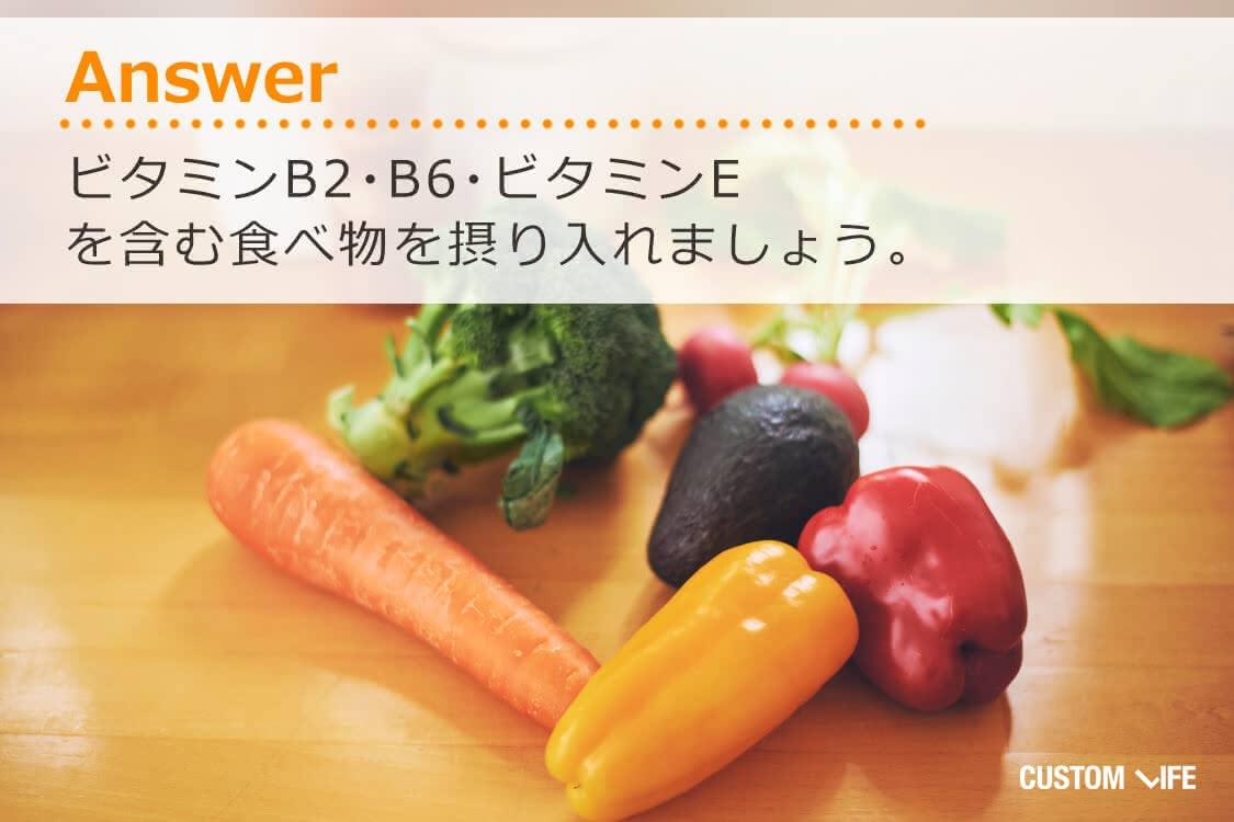 ビタミンB2、B6、ビタミンEを含む食べ物を摂り入れましょう。